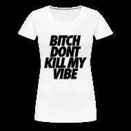 Women's T-Shirts ~ Women's Premium T-Shirt ~ Bitch Don't Kill My Vibe Women's T-Shirts