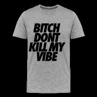 T-Shirts ~ Men's Premium T-Shirt ~ Bitch Don't Kill My Vibe T-Shirts