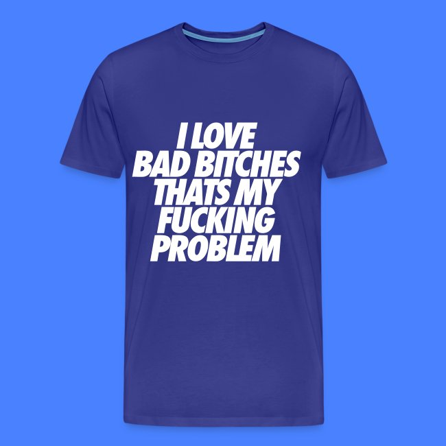001ae5e88 Stay Fly Clothing | I Love Bad Bitches Thats My Fucking Problem T ...