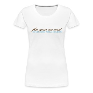 Women's Light Free Your Ass and Your Mind Will Follow T-Shirt - Women's Premium T-Shirt