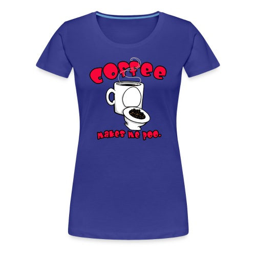 Coffee Makes Me Poo. - Women's Premium T-Shirt