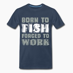 Born to Fish forced to Work T-Shirts