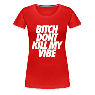 T-Shirts ~ Women's Premium T-Shirt ~ Bitch Don't Kill My Vibe Women's T-Shirts