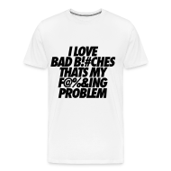T-Shirts ~ Men's Premium T-Shirt ~ I Love Bad Bitches That's My Fucking Problem T-Shirts