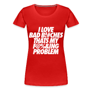 T-Shirts ~ Women's Premium T-Shirt ~ I Love Bad Bitches That's My Fucking Problem Women's T-Shirts