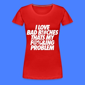 I Love Bad Bitches That's My Fucking Problem Women's T-Shirts - Women's Premium T-Shirt