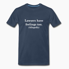 Lawyers Have Feelings Too. Allegedly T-Shirts