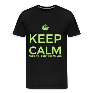 Keep calm and BITCH DONT KILL MY VIBE - Men's Premium T-Shirt