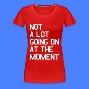 Not A Lot Going On At The Moment Women's T-Shirts - Women's Premium T-Shirt