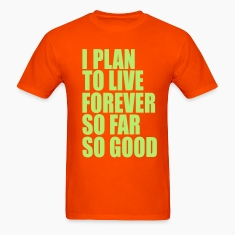 I plan to live forever, so far so good T-Shirts