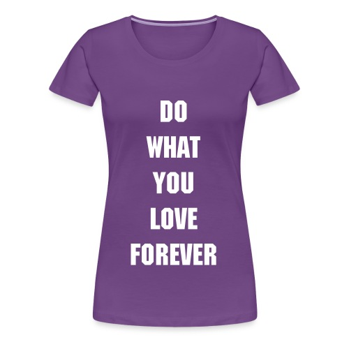 do what you love forever  - Women's Premium T-Shirt