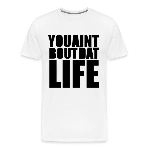 You Aint Bout Dat Life T Shirt - Men's Premium T-Shirt