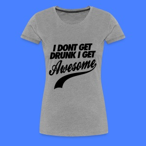 I Don't Get Drunk I Get Awesome Women's T-Shirts - Women's Premium T-Shirt