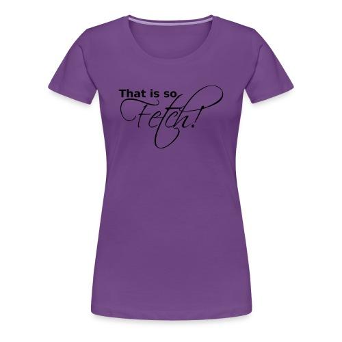 GIRLS That is so Fetch! - Women's Premium T-Shirt