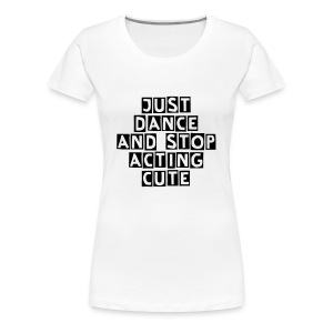 JUST DANCE AND STOP ACTING CUTE - Women's Premium T-Shirt