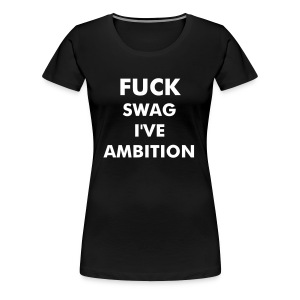 Fuck Swag I've Ambition - Women's Premium T-Shirt