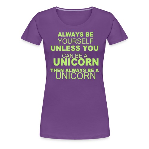 Always Be Yourself Unless You Can Be A Unicorn Then Always Be A UnicornWomen's Fitted Classic T-Shirt - Women's Premium T-Shirt