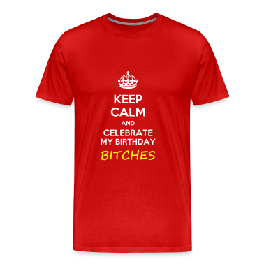 Keep calm and celebrate my birthday, bitches meme