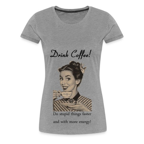 Drink coffee - Women's Premium T-Shirt