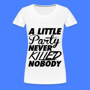 A Little Party Never Killed Nobody Women's T-Shirts - Women's Premium T-Shirt
