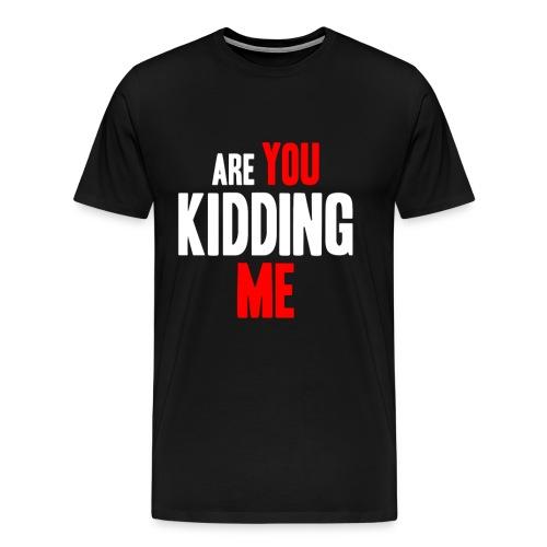 Are You Kidding Me - Men's Premium T-Shirt