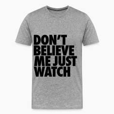 Don't Believe Me Just Watch T-Shirts
