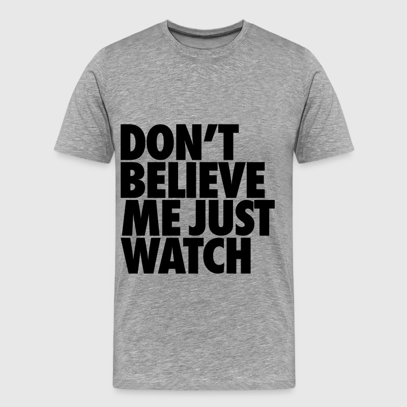 Don't Believe Me Just Watch T-Shirts - Men's Premium T-Shirt