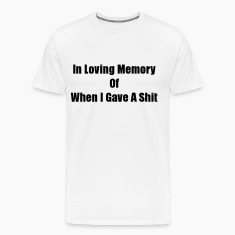 In Loving Memory Of When I Gave A Shit (S) T-Shirts