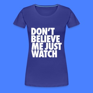 Don't Believe Me Just Watch Women's T-Shirts - Women's Premium T-Shirt