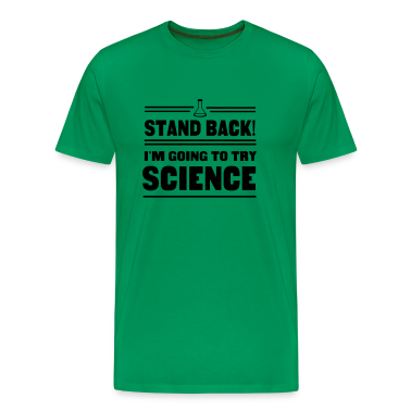 Stand Back. I'm going to try Science T-Shirts