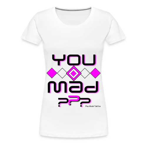 You Mad ??? - Women's Premium T-Shirt