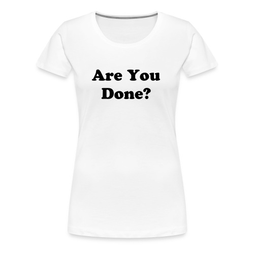 Are You Done? (white) - Women's Premium T-Shirt