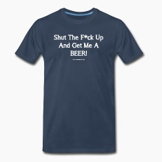 Shut The F*ck Up And Get Me A BEER! Men's 3XL/4XL