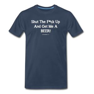 Shut The F*ck Up And Get Me A BEER! Men's 3XL/4XL T-Shirt - Men's Premium T-Shirt