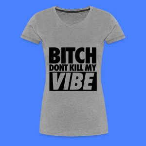 Bitch Don't Kill My Vibe Women's T-Shirts - Women's Premium T-Shirt