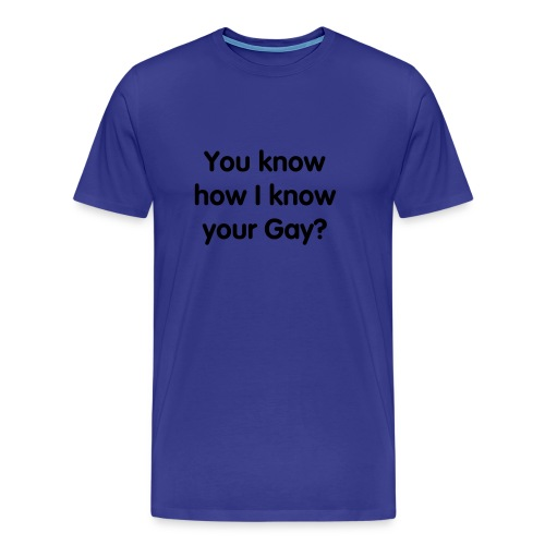 you know how i know your gay? - Men's Premium T-Shirt