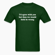 I'd agree with you but then we would both be wrong T-Shirts