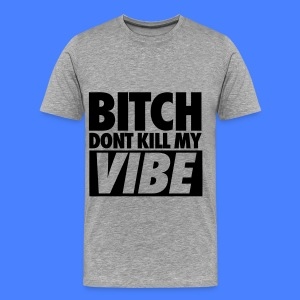 Bitch Don't Kill My Vibe T-Shirts - Men's Premium T-Shirt