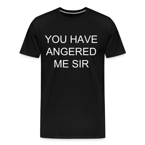 YOU HAVE ANGERED ME SIR - Men's Premium T-Shirt