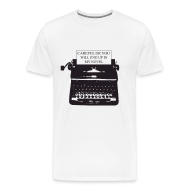 Careful or you will end up in my novel T-Shirts