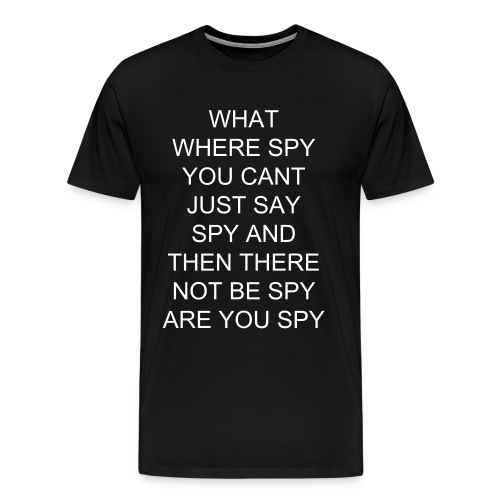 WHAT WHERE SPY YOU CANT JUST SAY SPY AND THEN THERE NOT BE SPY ARE YOU SPY - Men's Premium T-Shirt