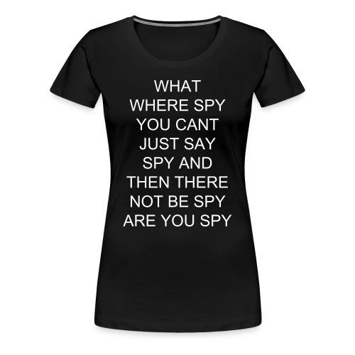 WHAT WHERE SPY YOU CANT JUST SAY SPY AND THEN THERE NOT BE SPY ARE YOU SPY - Women's Premium T-Shirt