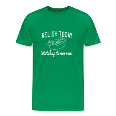 Relish Today. Ketchup Tomorrow T-Shirts