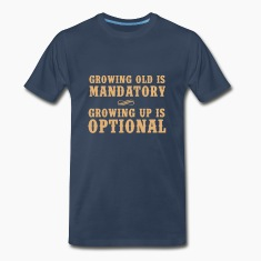 Growing old is mandatory. Growing up is Optional T-Shirts