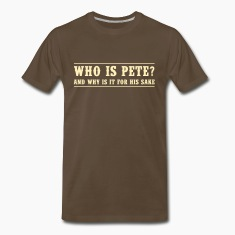 Who is Pete and why is it for a sake T-Shirts