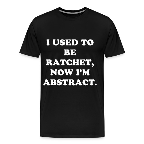 I Used To Be Ratchet, Now I'm Abstract. - Men's Premium T-Shirt