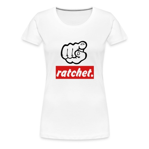 you ratchet - Women's Premium T-Shirt