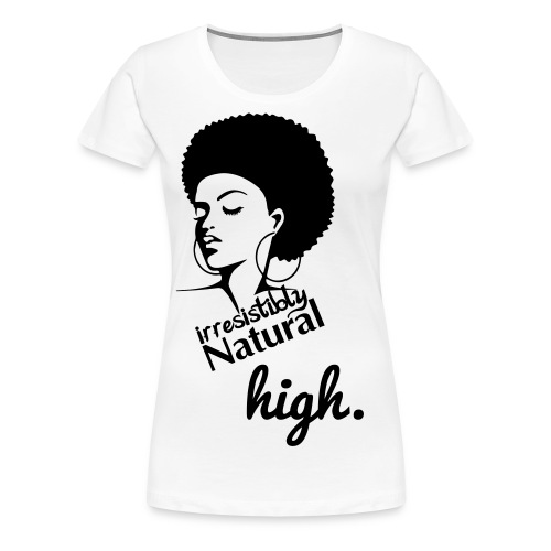 Irresistibly Natural High - Women's Premium T-Shirt