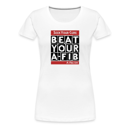 You can Beat Your A-Fib: Seek Your Cure:  - Women's Premium T-Shirt