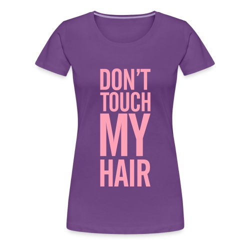 Women's Dont Touch My Hair - Women's Premium T-Shirt